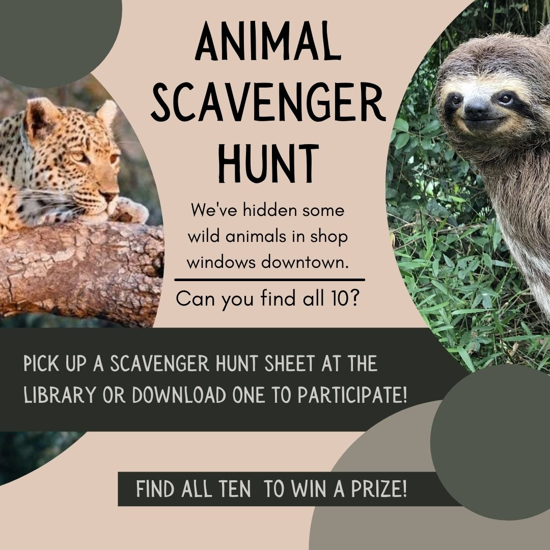 Animal Scavenger Hunt . We'be hidden some wild animals in shop windows downtown. Can you find all 10? Pick up a scavenger hunt sheet at the library or download one to participate. Find all ten to win a prize!
