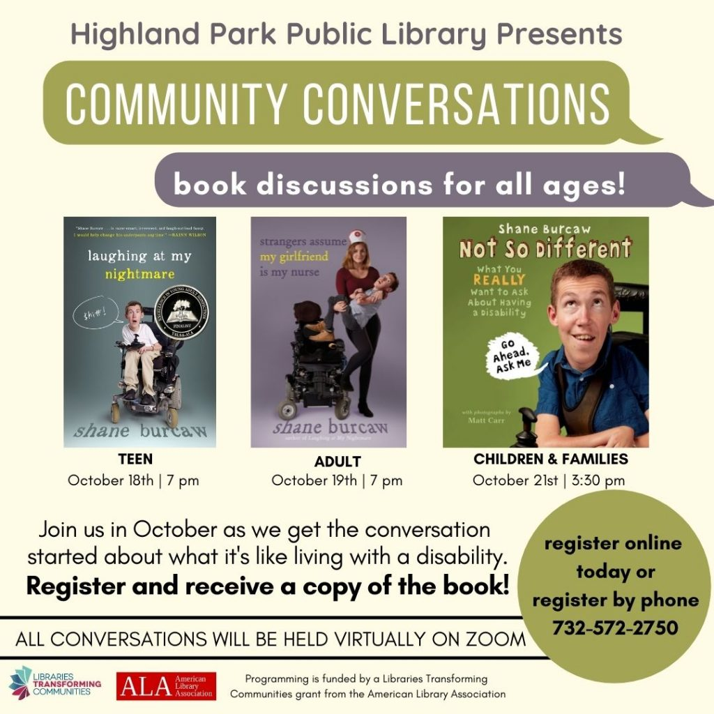 Highland Park Public Library Presents Community Conversations: book discussions for all ages! Teen October 18th at 7 pm, Adult October 19th at 7 pm, Children and families October 21st at 3:30 pm. Join us in October as we get the conversation started about what it's like living with a disability. Register and receive a copy of the book! All conversations will be held on Zoom. Register online or by phone