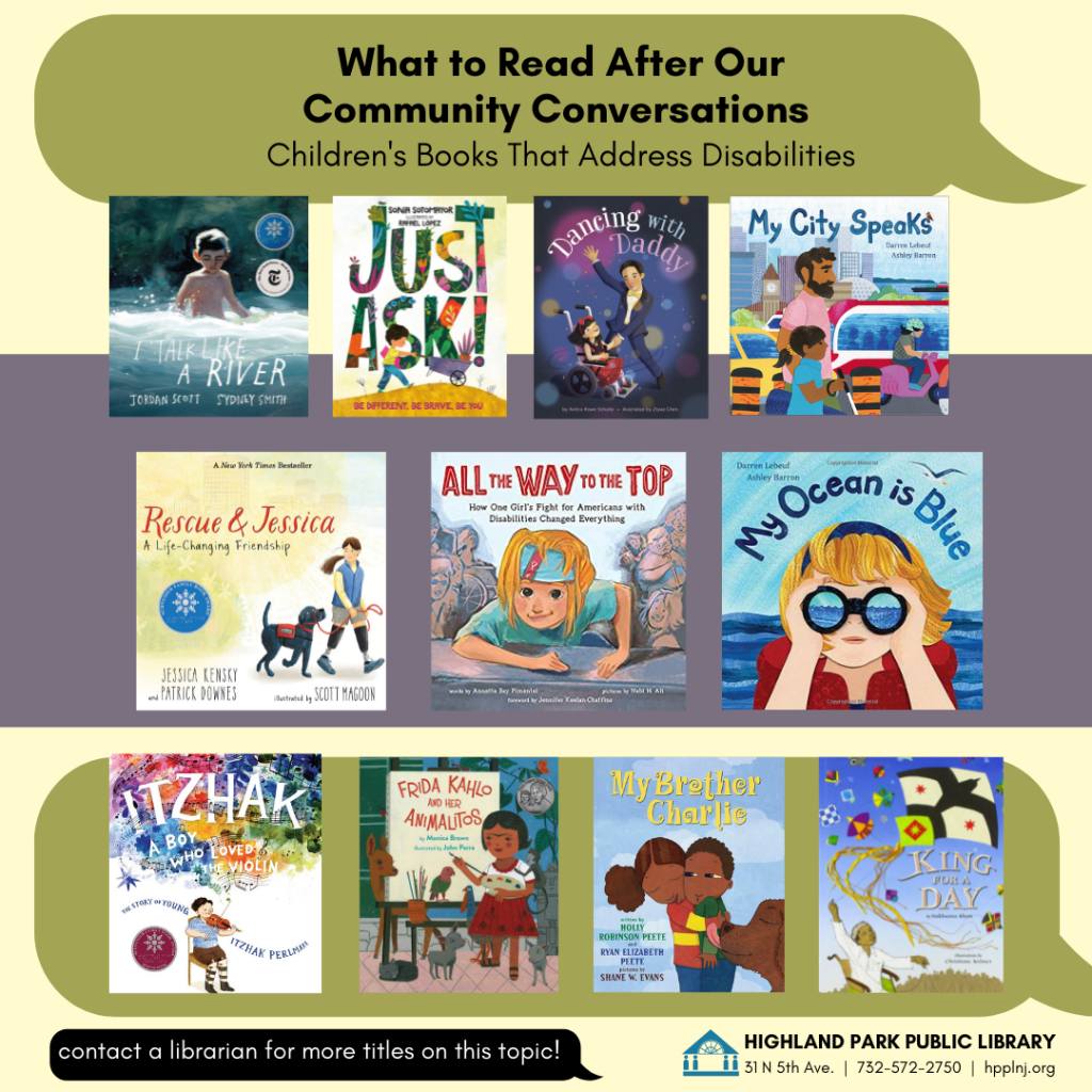 Image has a tan background with a green word bubble. Text reads: What to Read After Our Community Conversations, Children't Books That Address Disabilities. Book Covers are shown of the following books: I Talk Like a River, Just Ask, Dancing With Daddy, My City Speaks, Rescue & Jessica, a Life Changing Friendship, All the Way to the Top, My Ocean is Blue, Itzhak, a Boy Who Loved the Violin, Frida Kahlo and her Animalitos, My Brother Charlie, King for a Day  Bottom text in a black word bubble, white text reads: contact a librarian for more titles on this topic. Highland Park Public Library, 31 N 5th Ave, 732-572-2750 hpplnj.org.